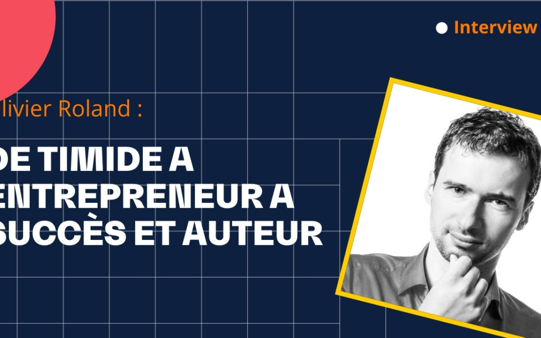De timide à entrepreneur et auteur à succès – Interview sur le parcours d'Olivier Roland