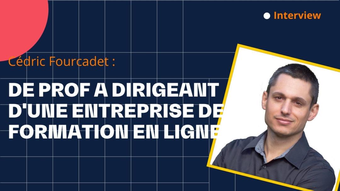 De prof à dirigeant d'une entreprise de formations en ligne- avec Cedric Fourcadet