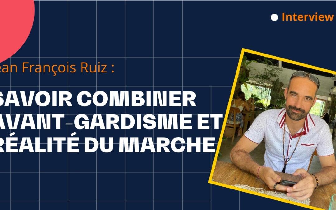 Savoir combiner avant-gardisme et réalité du marché – avec Jean François Ruiz