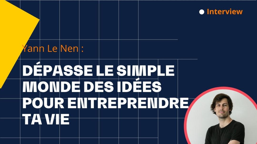 Dépasse le simple monde des idées pour entreprendre ta vie – avec Yann Le Nen